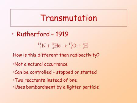 Transmutation Rutherford – 1919 How is this different than radioactivity? Not a natural occurrence Can be controlled – stopped or started Two reactants.