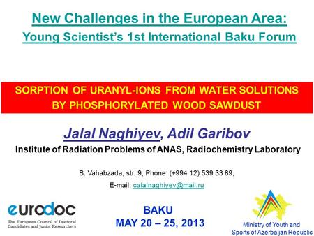 BAKU MAY 20 – 25, 2013 SORPTION OF URANYL-IONS FROM WATER SOLUTIONS BY PHOSPHORYLATED WOOD SAWDUST Jalal Naghiyev, Adil Garibov Institute of Radiation.