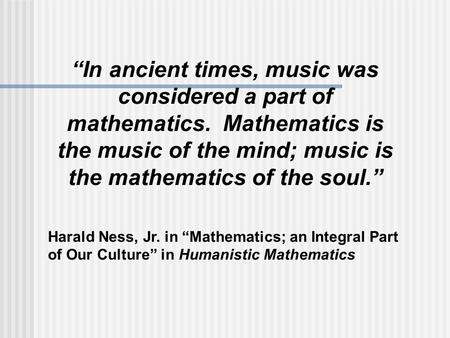"""In ancient times, music was considered a part of mathematics. Mathematics is the music of the mind; music is the mathematics of the soul."" Harald Ness,"