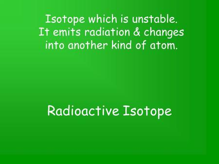 Radioactive Isotope Isotope which is unstable. It emits radiation & changes into another kind of atom.