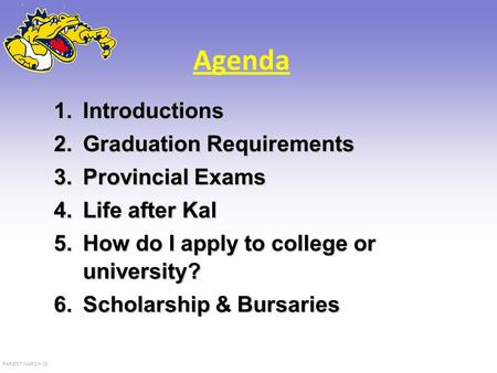 PARENT MARCH 08 Agenda 1.Introductions 2.Graduation Requirements 3.Provincial Exams 4.Life after Kal 5.How do I apply to college or university? 6.Scholarship.