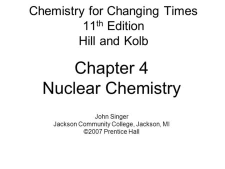 Chemistry for Changing Times 11 th Edition Hill and Kolb Chapter 4 Nuclear Chemistry John Singer Jackson Community College, Jackson, MI ©2007 Prentice.