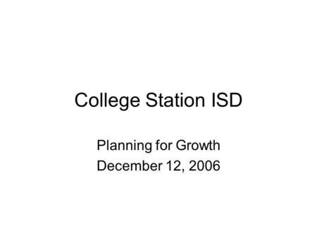 College Station ISD Planning for Growth December 12, 2006.