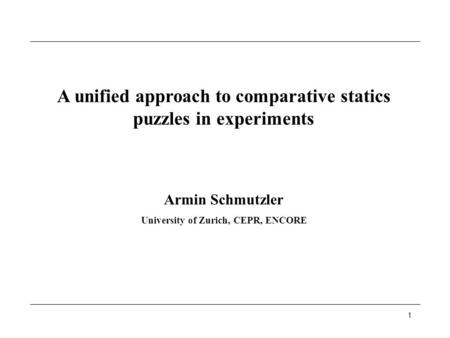 1 A unified approach to comparative statics puzzles in experiments Armin Schmutzler University of Zurich, CEPR, ENCORE.