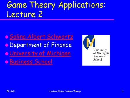 01.16.01Lecture Notes in Game Theory1 Game Theory Applications: Lecture 2 u Galina Albert Schwartz Galina Albert Schwartz u Department of Finance u University.