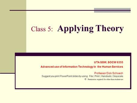 Class 5: Applying Theory UTA SSW, SOCW 6355 Advanced use of Information Technology in the Human Services Professor Dick Schoech Suggest you print PowerPoint.
