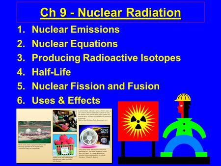 1 Ch 9 - Nuclear Radiation 1.Nuclear Emissions 2.Nuclear Equations 3.Producing Radioactive Isotopes 4.Half-Life 5.Nuclear Fission and Fusion 6.Uses & Effects.