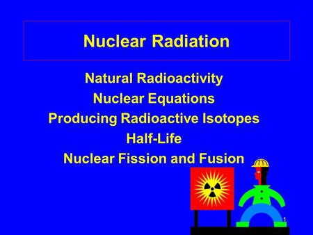 1 Nuclear Radiation Natural Radioactivity Nuclear Equations Producing Radioactive Isotopes Half-Life Nuclear Fission and Fusion.