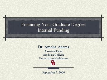 Financing Your Graduate Degree: Internal Funding Dr. Amelia Adams Assistant Dean Graduate College University of Oklahoma September 7, 2006.