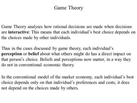 Game <strong>Theory</strong> Game <strong>Theory</strong> analyses how rational decisions are made when decisions are interactive: This means that each individual's best choice depends.