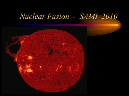 "Nuclear Fusion - SAMI 2010. Introduction ""Every time you look up at the sky, every one of those points of light is a reminder that fusion power is extractable."