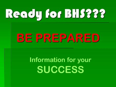 Ready for BHS??? BE PREPARED Information for your SUCCESS.