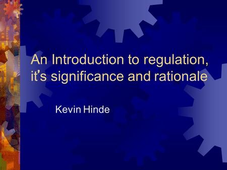 An Introduction to regulation, it ' s significance and rationale Kevin Hinde.