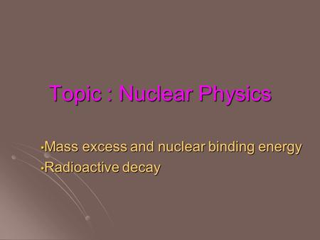 Topic : Nuclear Physics Mass excess and nuclear binding energy Mass excess and nuclear binding energy Radioactive decay Radioactive decay.