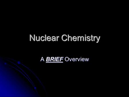 Nuclear Chemistry A BRIEF Overview. Just the Basics Nuclear chemistry is not a huge focus, but you should be aware of the basics Nuclear chemistry is.