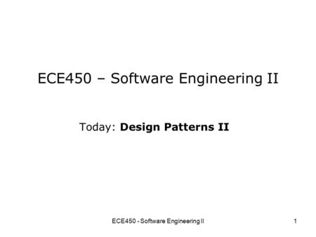 ECE450 - Software Engineering II1 ECE450 – Software Engineering II Today: Design Patterns II.