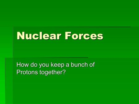 Nuclear Forces How do you keep a bunch of Protons together?