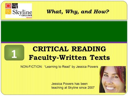 "CRITICAL READING Faculty-Written Texts What, Why, and How? Jessica Powers has been teaching at Skyline since 2007 NON-FICTION: ""Learning to Read"" by Jessica."