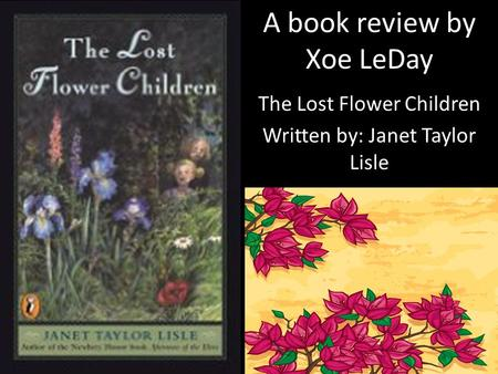 The Lost Flower Children Written by: Janet Taylor Lisle A book review by Xoe LeDay.