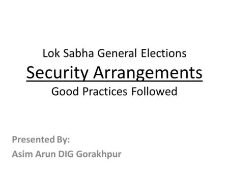Lok Sabha General Elections Security Arrangements Good Practices Followed Presented By: Asim Arun DIG Gorakhpur.