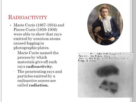  Marie Curie (1867-1934) and Pierre Curie (1859-1906) were able to show that rays emitted by uranium atoms caused fogging in photographic plates. ◦ Marie.