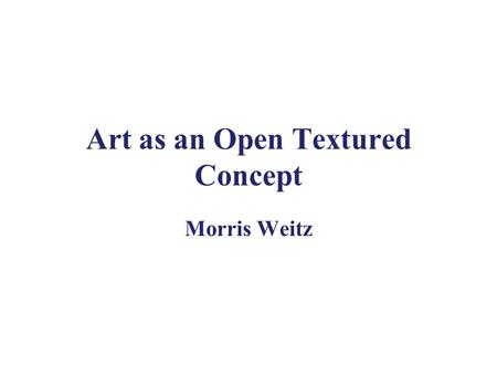 Art as an Open Textured Concept Morris Weitz. Background Ludwig Wittgenstein, (1880-1951) Tractatus (1921) Philosophical Investigations (1953) –Language-game.
