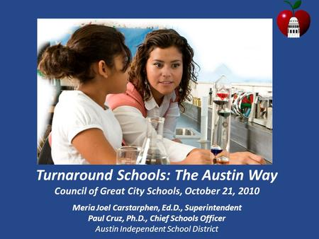 Turnaround Schools: The Austin Way Council of Great City Schools, October 21, 2010 Meria Joel Carstarphen, Ed.D., Superintendent Paul Cruz, Ph.D., Chief.