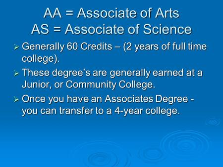 AA = Associate of Arts AS = Associate of Science  Generally 60 Credits – (2 years of full time college).  These degree's are generally earned at a Junior,