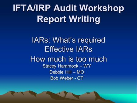 IFTA/IRP Audit Workshop Report Writing IARs: What's required Effective IARs How much is too much Stacey Hammock – WY Debbie Hill – MO Bob Weber - CT.