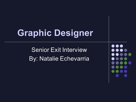 Graphic Designer Senior Exit Interview By: Natalie Echevarria.