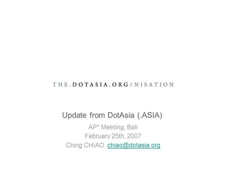 Update from DotAsia (.ASIA) AP* Meeting, Bali February 25th, 2007 Ching CHIAO
