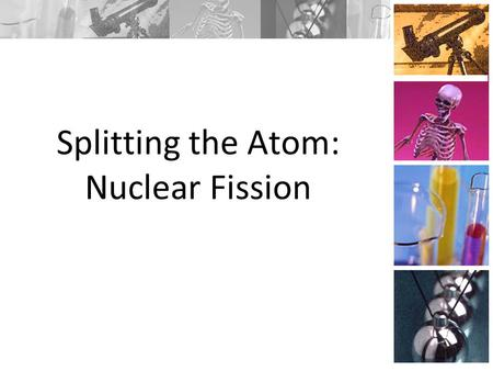 Splitting the Atom: Nuclear Fission. Fission Enrico Fermi, an Italian-born scientist working in the United States, was conducting one such experiment.