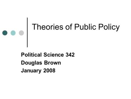 Theories of Public Policy Political Science 342 Douglas Brown January 2008.