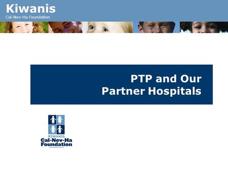 Kiwanis Cal-Nev-Ha Foundation PTP and Our Partner Hospitals.