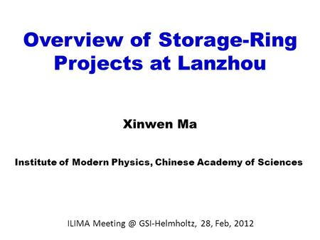 Overview of Storage-Ring Projects at Lanzhou Xinwen Ma Institute of Modern Physics, Chinese Academy of Sciences ILIMA GSI-Helmholtz, 28, Feb,
