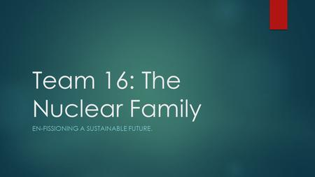 Team 16: The Nuclear Family EN-FISSIONING A SUSTAINABLE FUTURE.