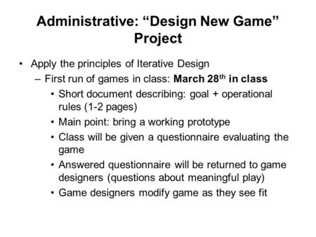 "Administrative: ""Design New Game"" Project Apply the principles of Iterative Design –First run of games in class: March 28 th in class Short document describing:"