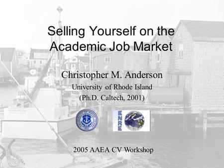 Selling Yourself on the Academic Job Market Christopher M. Anderson University of Rhode Island (Ph.D. Caltech, 2001) 2005 AAEA CV Workshop.