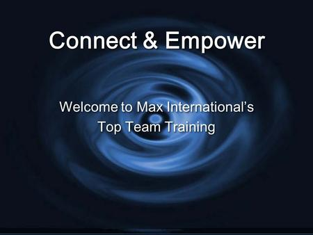 Connect & Empower Welcome to Max International's Top Team Training Welcome to Max International's Top Team Training.