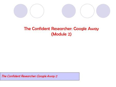 The Confident Researcher: Google Away (Module 2) The Confident Researcher: Google Away 2.