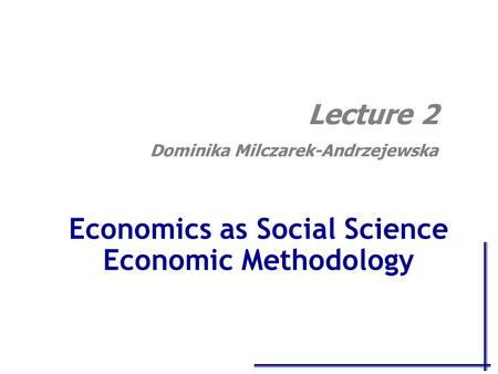 Economics as Social Science Economic Methodology Lecture 2 Dominika Milczarek-Andrzejewska.