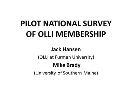 PILOT NATIONAL SURVEY OF OLLI MEMBERSHIP Jack Hansen (OLLI at Furman University) Mike Brady (University of Southern Maine)