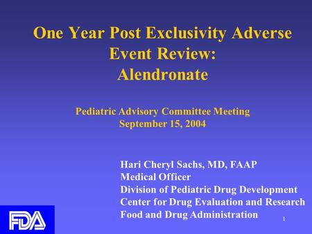 1 One Year Post Exclusivity Adverse Event Review: Alendronate Pediatric Advisory Committee Meeting September 15, 2004 Hari Cheryl Sachs, MD, FAAP Medical.