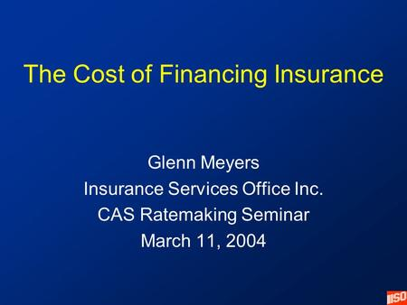 The Cost of Financing Insurance Glenn Meyers Insurance Services Office Inc. CAS Ratemaking Seminar March 11, 2004.