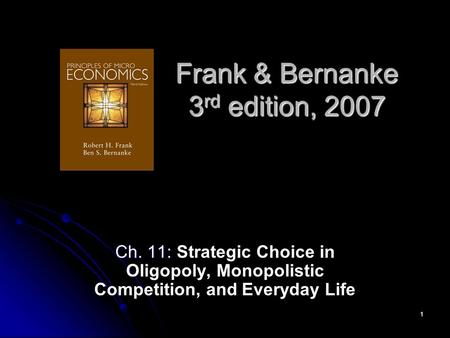 1 Frank & Bernanke 3 rd edition, 2007 Ch. 11: Ch. 11: Strategic Choice in Oligopoly, Monopolistic Competition, and Everyday Life.
