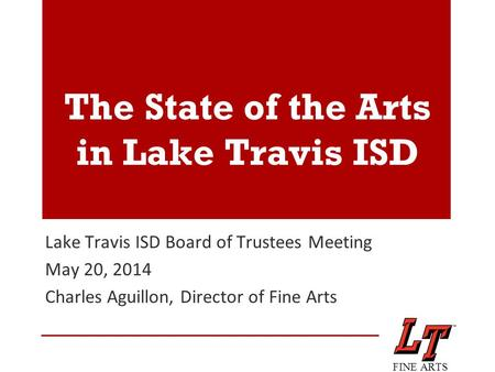 The State of the Arts in Lake Travis ISD Lake Travis ISD Board of Trustees Meeting May 20, 2014 Charles Aguillon, Director of Fine Arts FINE ARTS.