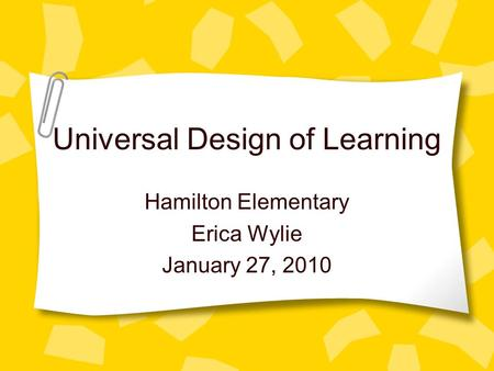 Universal Design of Learning Hamilton Elementary Erica Wylie January 27, 2010.