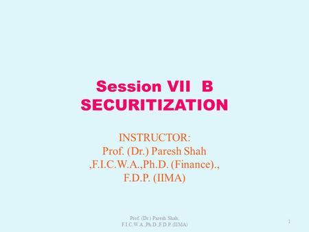 Session VII B SECURITIZATION INSTRUCTOR: Prof. (Dr.) Paresh Shah,F.I.C.W.A.,Ph.D. (Finance)., F.D.P. (IIMA) 1 Prof. (Dr.) Paresh Shah; F.I.C.W.A.,Ph.D.;F.D.P.