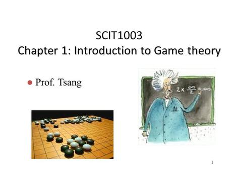1 Chapter 1: Introduction to Game theory SCIT1003 Chapter 1: Introduction to Game theory Prof. Tsang.