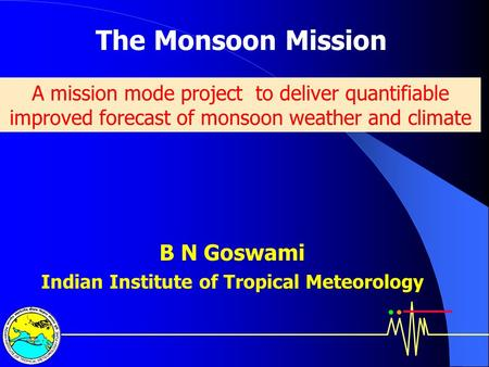 The Monsoon Mission B N Goswami Indian Institute of Tropical Meteorology A mission mode project to deliver quantifiable improved forecast of monsoon weather.